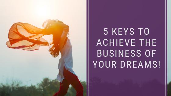 5 Keys To Achieve The Business of Your Dreams!