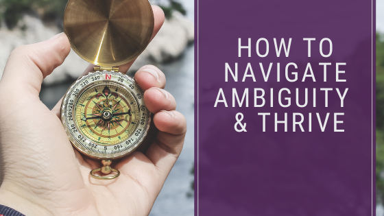 How to navigate ambiguity & thrive!