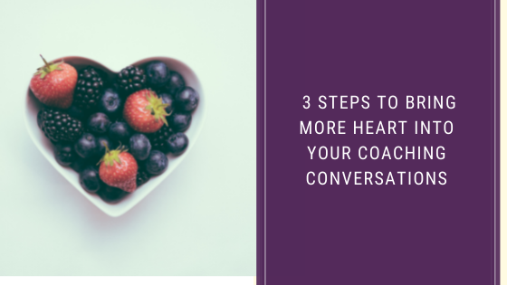 3 Steps To Bring More Heart Into Your Coaching Conversations